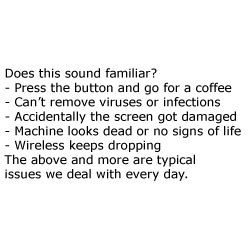 Does this sound familiar? - Press the button and go for a coffee - Can't remove viruses or infections - Accidentally the screen got damaged - Machine looks dead or no signs of life - Wireless keeps dropping The above and more are typical issues we deal with every day.
